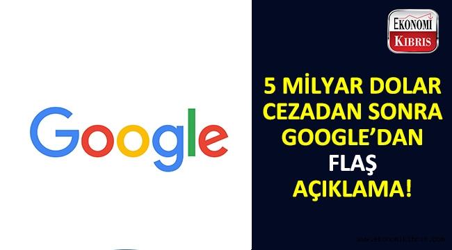 5 milyar dolarlık cezadan sonra Google'dan eleştirel açıklama...