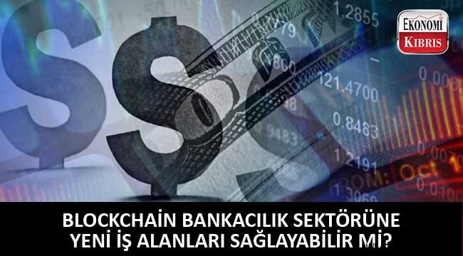 Blockchain bankacılık sektöründe yeni iş sahaları açabilir mi?