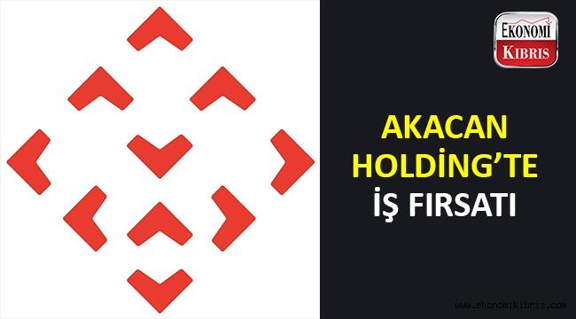 Akacan Holding'te iş fırsatı..